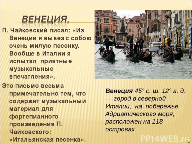 П. Чайковский писал: «Из Венеции я вывез с собою очень милую песенку. Вообще в Италии я испытал приятные музыкальные впечатления». Это письмо весьма примечательно тем, что содержит музыкальный материал для фортепианного произведения П. Чайковского: …