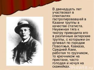 В двенадцать лет участвовал в спектаклях гастролировавшей в Казани труппы в каче