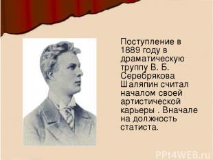 Поступление в 1889 году в драматическую труппу В. Б. Серебрякова Шаляпин считал