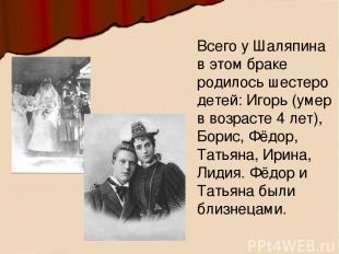 Всего у Шаляпина в этом браке родилось шестеро детей: Игорь (умер в возрасте 4 л