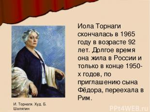 Иола Торнаги скончалась в 1965 году в возрасте 92 лет. Долгое время она жила в Р