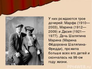 У них рождаются трое дочерей: Марфа (1910—2003), Марина (1912—2009) и Дасия (192