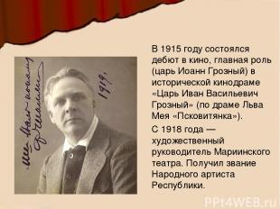 В 1915 году состоялся дебют в кино, главная роль (царь Иоанн Грозный) в историче