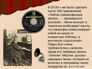 В 20-30-х им было сделано около 300 грамзаписей. «Люблю граммофонные записи...,