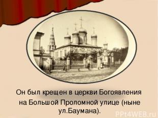 Онбыл крещен в церкви Богоявления на Большой Проломной улице (ныне ул.Баумана).