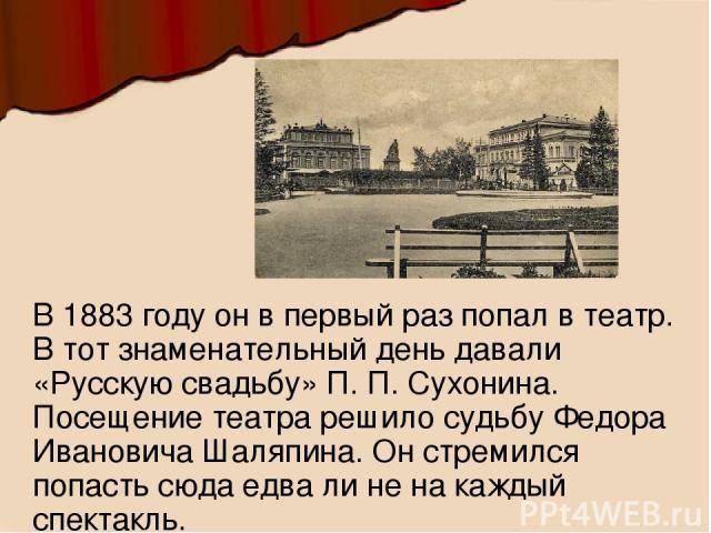 В 1883 году он в первый раз попал в театр. В тот знаменательный день давали «Русскую свадьбу» П. П. Сухонина. Посещение театра решило судьбу Федора Ивановича Шаляпина. Он стремился попасть сюда едва ли не на каждый спектакль.