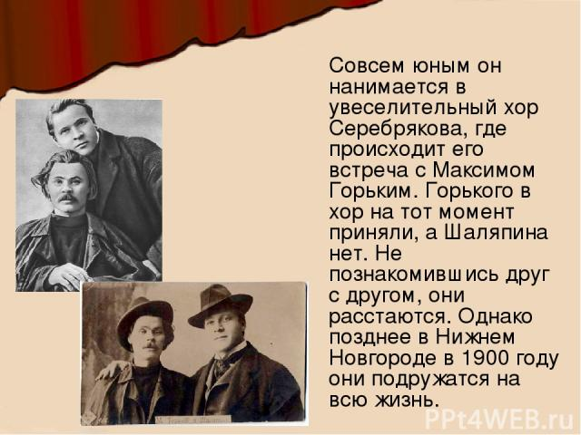 Совсем юным он нанимается в увеселительный хор Серебрякова, где происходит его встреча с Максимом Горьким. Горького в хор на тот момент приняли, а Шаляпина нет. Не познакомившись друг с другом, они расстаются. Однако позднее в Нижнем Новгороде в 190…
