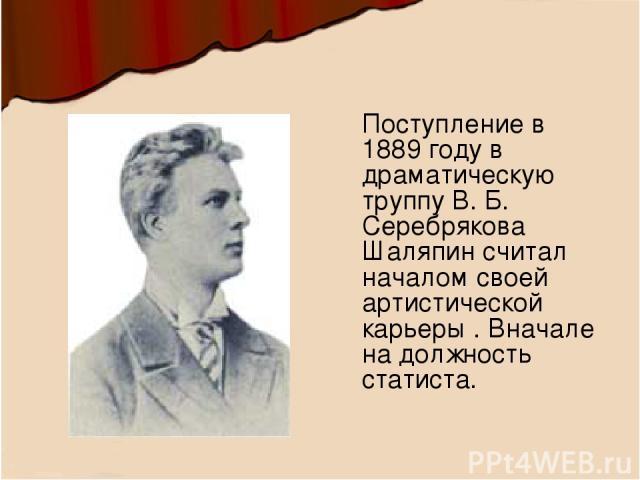 Поступление в 1889 году в драматическую труппу В. Б. Серебрякова Шаляпин считал началом своей артистической карьеры . Вначале на должность статиста.