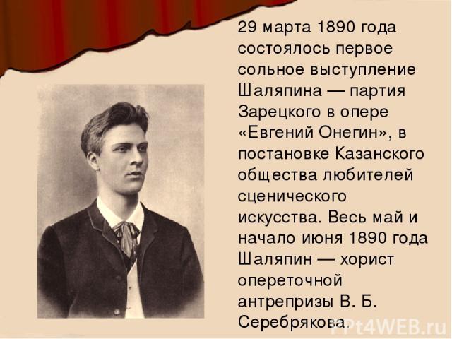 29 марта 1890 года состоялось первое сольное выступление Шаляпина — партия Зарецкого в опере «Евгений Онегин», в постановке Казанского общества любителей сценического искусства. Весь май и начало июня 1890 года Шаляпин — хорист опереточной антреприз…