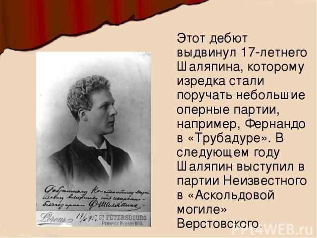 Этот дебют выдвинул 17-летнего Шаляпина, которому изредка стали поручать небольшие оперные партии, например, Фернандо в «Трубадуре». В следующем году Шаляпин выступил в партии Неизвестного в «Аскольдовой могиле» Верстовского.