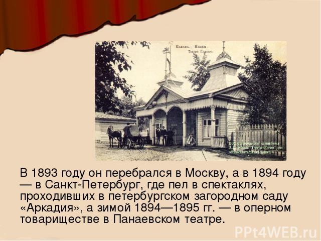 В 1893 году он перебрался в Москву, а в 1894 году — в Санкт-Петербург, где пел в спектаклях, проходивших в петербургском загородном саду «Аркадия», а зимой 1894—1895 гг. — в оперном товариществе в Панаевском театре.