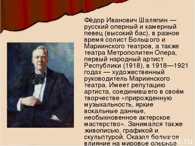 Фёдор Иванович Шаляпин — русский оперный и камерный певец (высокий бас), в разное время солист Большого и Мариинского театров, а также театра Метрополитен Опера, первый народный артист Республики (1918), в 1918—1921 годах — художественный руководите…