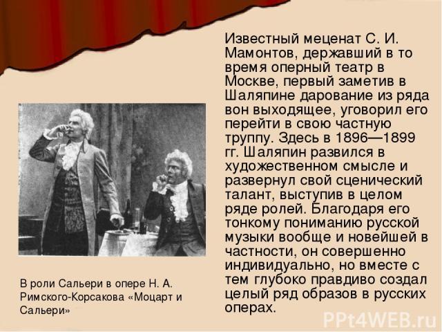 Известный меценат С. И. Мамонтов, державший в то время оперный театр в Москве, первый заметив в Шаляпине дарование из ряда вон выходящее, уговорил его перейти в свою частную труппу. Здесь в 1896—1899 гг. Шаляпин развился в художественном смысле и ра…
