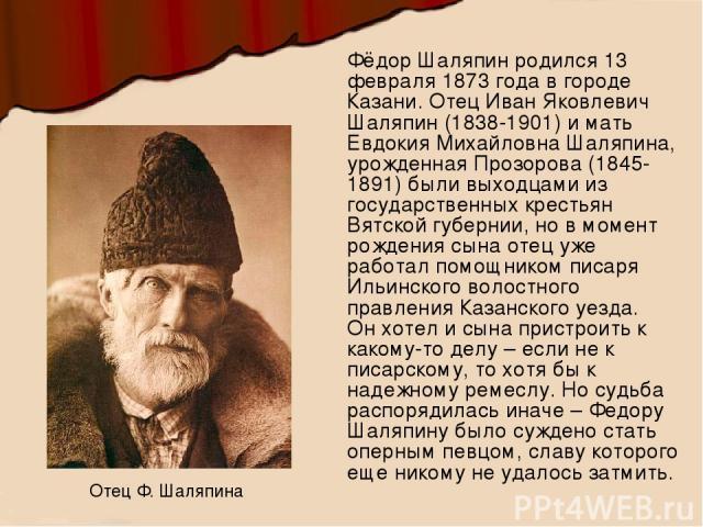 Фёдор Шаляпин родился 13 февраля 1873 года в городе Казани. Отец Иван Яковлевич Шаляпин (1838-1901) и мать Евдокия Михайловна Шаляпина, урожденная Прозорова (1845-1891) были выходцами из государственных крестьян Вятской губернии, но в момент рождени…
