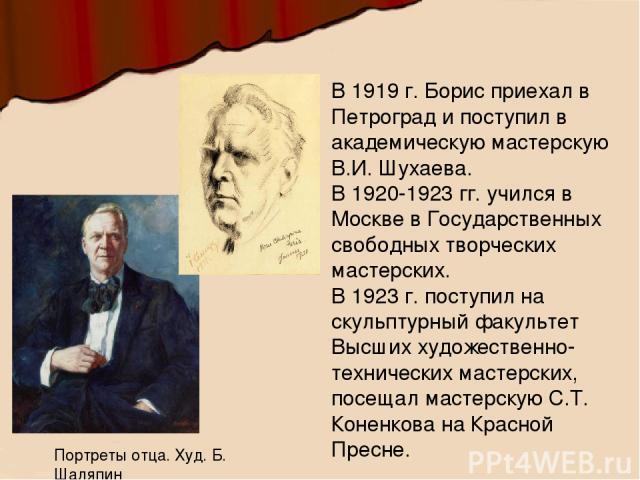 В 1919 г. Борис приехал в Петроград и поступил в академическую мастерскую В.И. Шухаева. В 1920-1923 гг. учился в Москве в Государственных свободных творческих мастерских. В 1923 г. поступил на скульптурный факультет Высших художественно-технических…