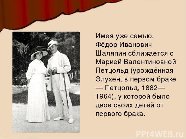 Имея уже семью, Фёдор Иванович Шаляпин сближается с Марией Валентиновной Петцольд (урождённая Элухен, в первом браке — Петцольд, 1882—1964), у которой было двое своих детей от первого брака.