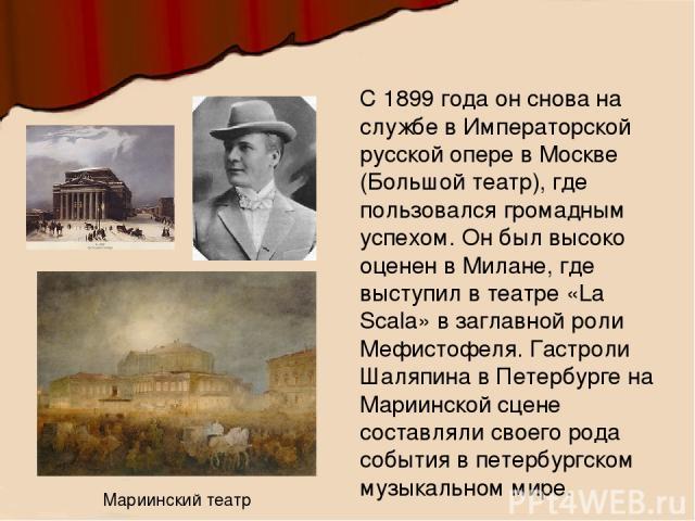 С 1899 года он снова на службе в Императорской русской опере в Москве (Большой театр), где пользовался громадным успехом. Он был высоко оценен в Милане, где выступил в театре «La Scala» в заглавной роли Мефистофеля. Гастроли Шаляпина в Петербурге на…