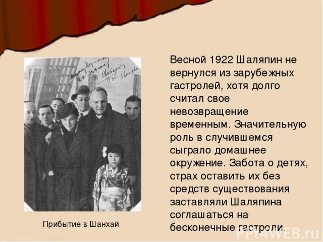 Весной 1922 Шаляпин не вернулся из зарубежных гастролей, хотя долго считал свое невозвращение временным. Значительную роль в случившемся сыграло домашнее окружение. Забота о детях, страх оставить их без средств существования заставляли Шаляпина согл…