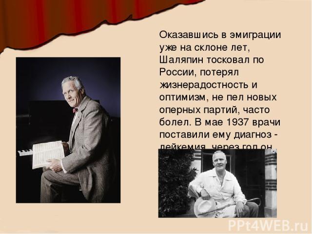 Оказавшись в эмиграции уже на склоне лет, Шаляпин тосковал по России, потерял жизнерадостность и оптимизм, не пел новых оперных партий, часто болел. В мае 1937 врачи поставили ему диагноз - лейкемия, через год он скончался.