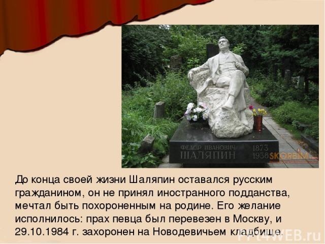 До конца своей жизни Шаляпин оставался русским гражданином, он не принял иностранного подданства, мечтал быть похороненным на родине. Его желание исполнилось: прах певца был перевезен в Москву, и 29.10.1984 г. захоронен на Новодевичьем кладбище.