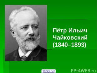 Пётр Ильич Чайковский (1840–1893) 900igr.net