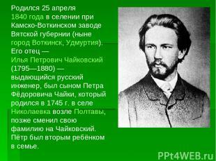 Родился 25 апреля 1840 года в селении при Камско-Воткинском заводе Вятской губер