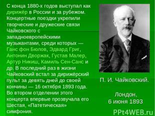 П.И.Чайковский. Лондон, 6 июня 1893 С конца 1880-х годов выступал как дирижёр