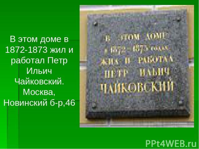 В этом доме в 1872-1873 жил и работал Петр Ильич Чайковский. Москва, Новинский б-р,46
