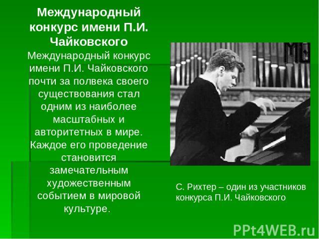 Международный конкурс имени П.И. Чайковского Международный конкурс имени П.И. Чайковского почти за полвека своего существования стал одним из наиболее масштабных и авторитетных в мире. Каждое его проведение становится замечательным художественным со…