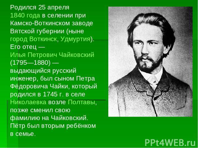Родился 25 апреля 1840 года в селении при Камско-Воткинском заводе Вятской губернии (ныне город Воткинск, Удмуртия). Его отец— Илья Петрович Чайковский (1795—1880)— выдающийся русский инженер, был сыном Петра Фёдоровича Чайки, который родился в 17…