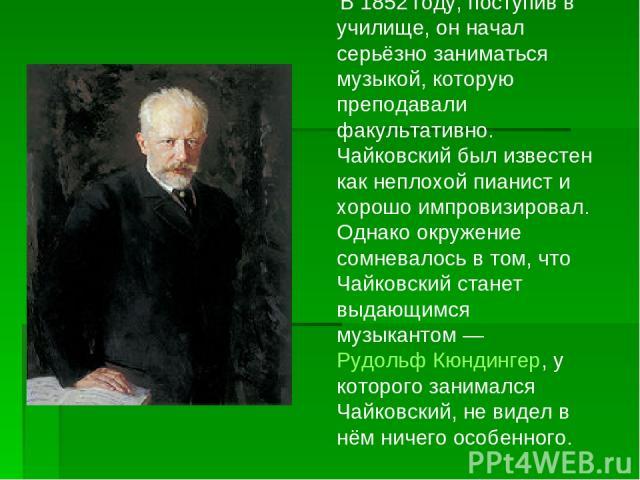 В 1852 году, поступив в училище, он начал серьёзно заниматься музыкой, которую преподавали факультативно. Чайковский был известен как неплохой пианист и хорошо импровизировал. Однако окружение сомневалось в том, что Чайковский станет выдающимся музы…