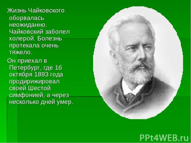 Жизнь Чайковского оборвалась неожиданно. Чайковский заболел холерой. Болезнь протекала очень тяжело. Он приехал в Петербург, где 16 октября 1893 года продирижировал своей Шестой симфонией, а через несколько дней умер.