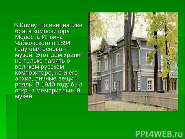 В Клину, по инициативе брата композитора Модеста Ильича Чайковского в 1894 году был основан музей. Этот дом хранит не только память о великом русском композиторе, но и его архив, личные вещи и рояль. В 1940 году был открыт мемориальный музей.