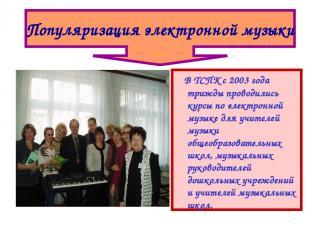 В ТСПК с 2003 года трижды проводились курсы по электронной музыке для учителей м