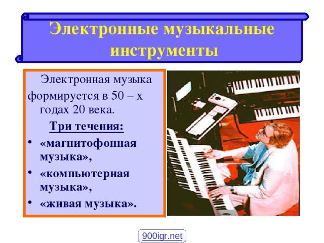 Электронная музыка формируется в 50 – х годах 20 века. Три течения: «магнитофонная музыка», «компьютерная музыка», «живая музыка». Электронные музыкальные инструменты 900igr.net