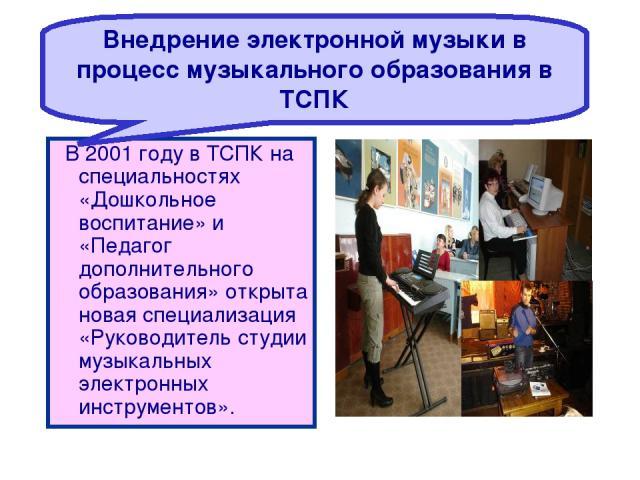 В 2001 году в ТСПК на специальностях «Дошкольное воспитание» и «Педагог дополнительного образования» открыта новая специализация «Руководитель студии музыкальных электронных инструментов». Внедрение электронной музыки в процесс музыкального образова…