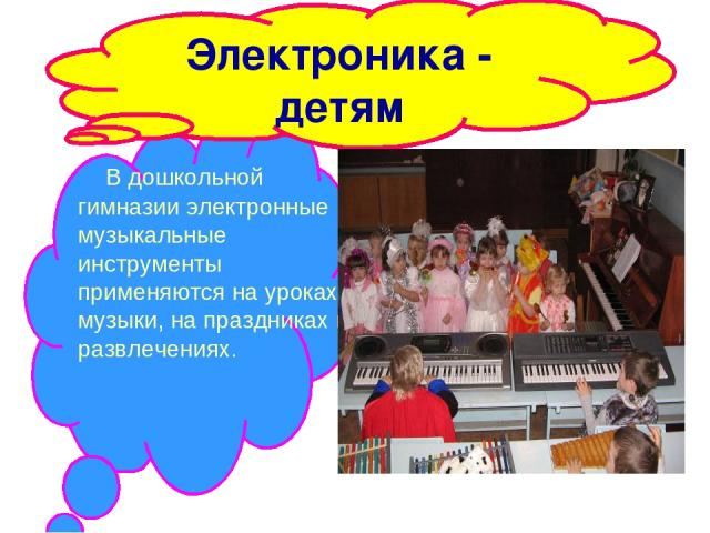 Электроника - детям В дошкольной гимназии электронные музыкальные инструменты применяются на уроках музыки, на праздниках и развлечениях.