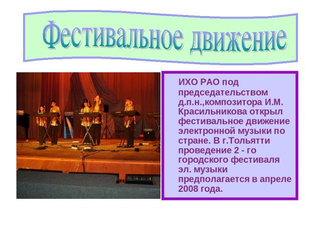 ИХО РАО под председательством д.п.н.,композитора И.М. Красильникова открыл фестивальное движение электронной музыки по стране. В г.Тольятти проведение 2 - го городского фестиваля эл. музыки предполагается в апреле 2008 года.