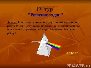 """IV тур """"Решение задач"""" Задача. Площадь основания треугольной пирамиды равна 10 с"""