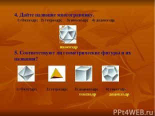 4. Дайте название многограннику. 1) Октаэдр; 2) тетраэдр; 3) икосаэдр; 4) додека