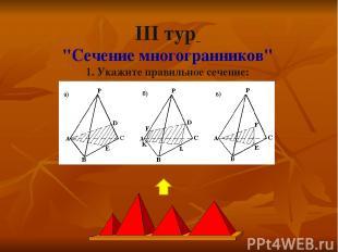 """III тур """"Сечение многогранников"""" 1. Укажите правильное сечение:"""