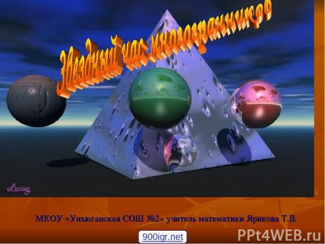 Звездный час многогранников МКОУ «Унъюганская СОШ №2» учитель математики Ярикова Т.В. 900igr.net