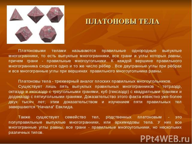 ПЛАТОНОВЫ ТЕЛА Платоновыми телами называются правильные однородные выпуклые многогранники, то есть выпуклые многогранники, все грани и углы которых равны, причем грани - правильные многоугольники. К каждой вершине правильного многогранника сходится …