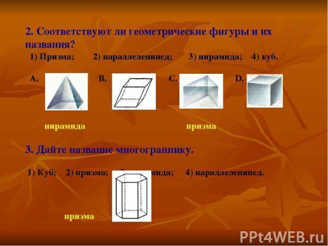 2. Соответствуют ли геометрические фигуры и их названия? 1) Призма; 2) параллелепипед; 3) пирамида; 4) куб. A. B. C. D. пирамида призма 3. Дайте название многограннику. 1) Куб; 2) призма; 3) пирамида; 4) параллелепипед. призма