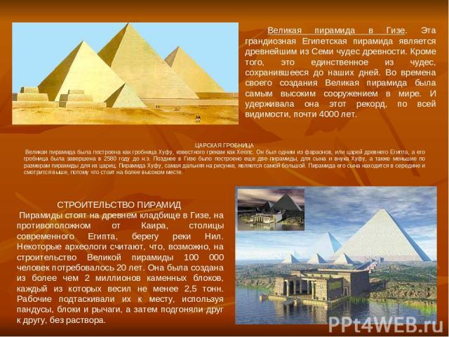 Великая пирамида в Гизе. Эта грандиозная Египетская пирамида является древнейшим из Семи чудес древности. Кроме того, это единственное из чудес, сохранившееся до наших дней. Во времена своего создания Великая пирамида была самым высоким сооружением …