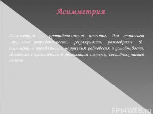 Асимметрия Асимметрия — противоположное понятие. Оно отражает нарушение упорядоч