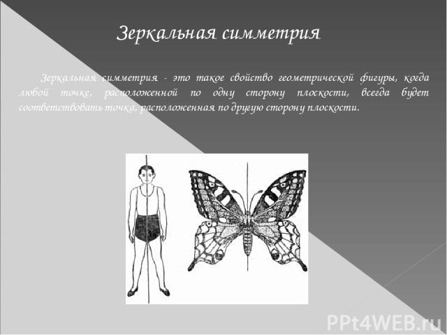 Зеркальная симметрия - это такое свойство геометрической фигуры, когда любой точке, расположенной по одну сторону плоскости, всегда будет соответствовать точка, расположенная по другую сторону плоскости. Зеркальная симметрия