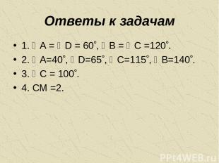 Ответы к задачам 1. A = D = 60 , B = C =120 . 2. A=40 , D=65 , C=115 , B=140 . 3