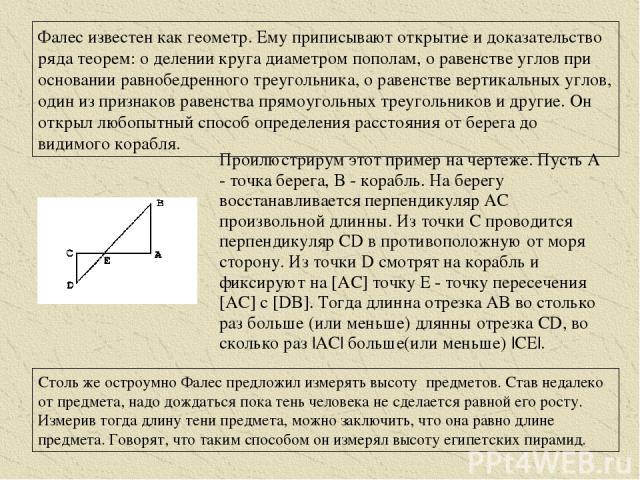 Фалес известен как геометр. Ему приписывают открытие и доказательство ряда теорем: о делении круга диаметром пополам, о равенстве углов при основании равнобедренного треугольника, о равенстве вертикальных углов, один из признаков равенства прямоугол…