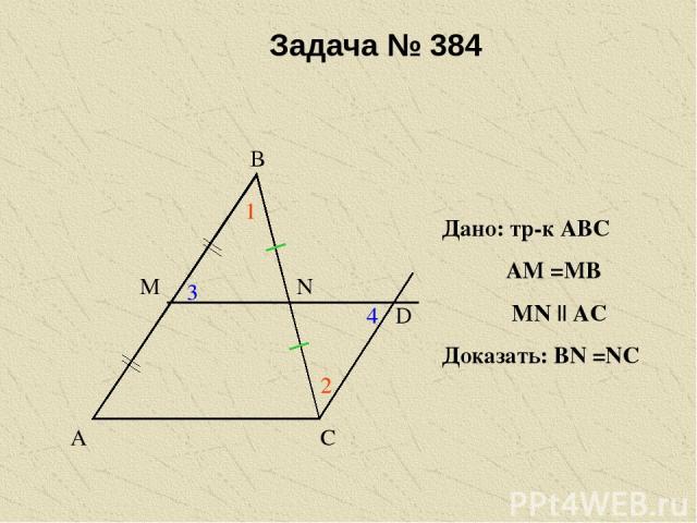Задача № 384 А В С М N D 1 2 3 4 Дано: тр-к АВС АМ =МВ МN    АС Доказать: ВN =NC